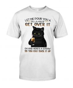 Black Cat Let me pour you a tall glass of get over it oh and here's a straw so you can suck it up T-shirt