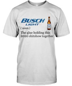 Busch Light Definition The glue holding this 2020 shitshow together T-shirt