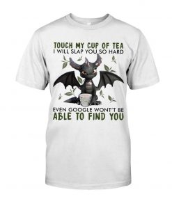 Dragon Touch my cup of tea I will slap you so hard even google won't be able to find you T-shirt