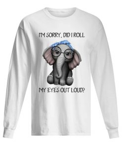 Elephant I'm sorry Did I roll my eyes out loud long sleeve