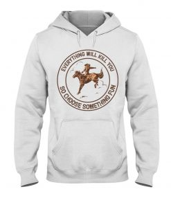 Everything will kill you so choose something fun Horseback riding hoodie