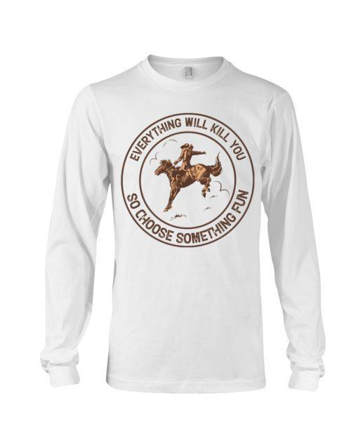 Everything will kill you so choose something fun Horseback riding long sleeve