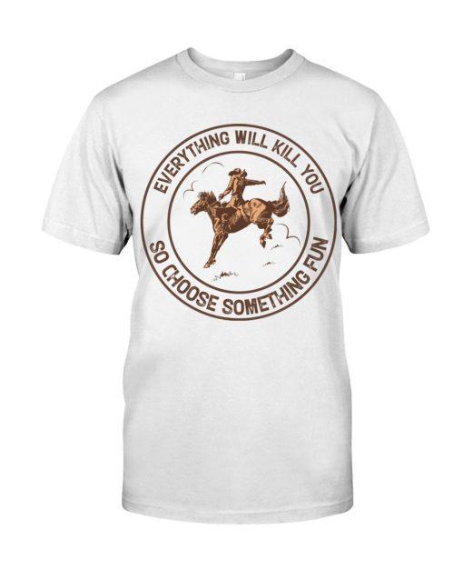 Everything will kill you so choose something fun Horseback riding shirt