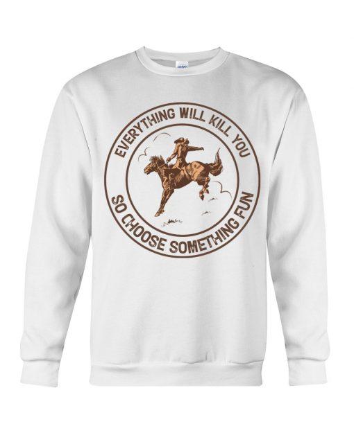 Everything will kill you so choose something fun Horseback riding sweatshirt
