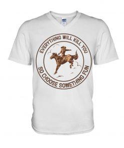 Everything will kill you so choose something fun Horseback riding v-neck