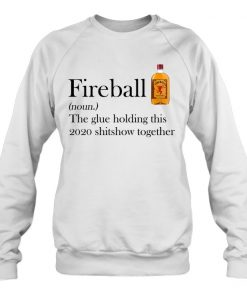Fireball definition The glue holding this 2020 shitshow together Sweatshirt