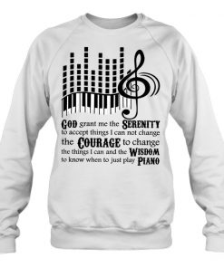 God grant me the Serenity to accept things I can not change the Courage to change the things I can Piano sweatshirt