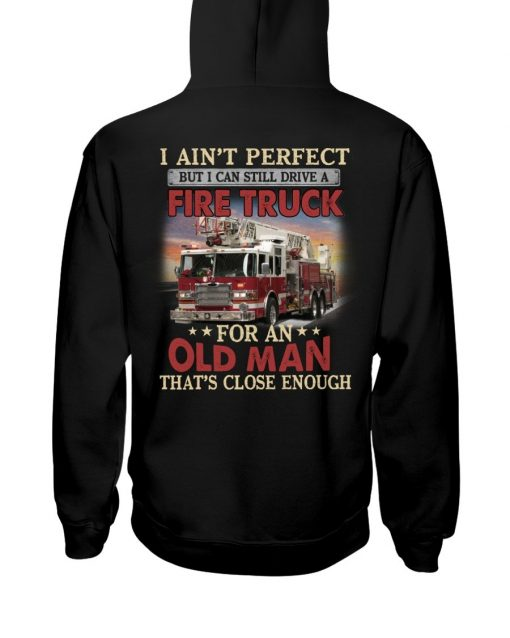 I ain't perfect but I can still ride a fire truck for an old man That's close enough Hoodie