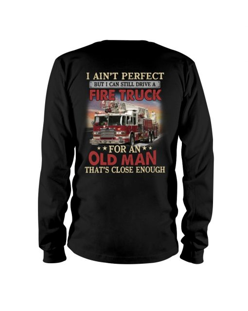I ain't perfect but I can still ride a fire truck for an old man That's close enough Long sleeve