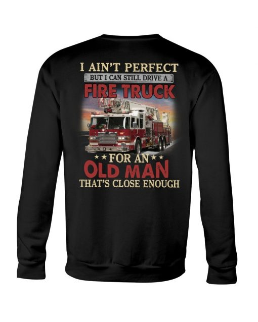 I ain't perfect but I can still ride a fire truck for an old man That's close enough Sweatshirt