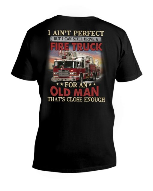 I ain't perfect but I can still ride a fire truck for an old man That's close enough v-neck