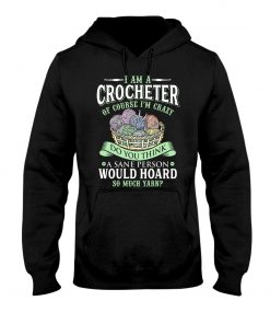 I am a crocheter of course Im crazy Do you think a sane person would hoard so much yarn Hoodie