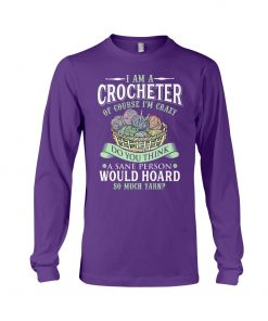 I am a crocheter of course Im crazy Do you think a sane person would hoard so much yarn Long sleeve