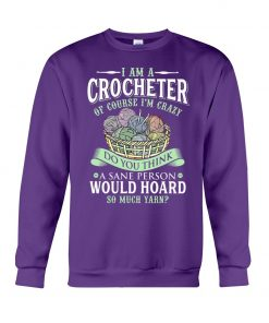 I am a crocheter of course Im crazy Do you think a sane person would hoard so much yarn Sweatshirt