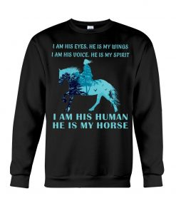I am his eyes He is my wings I am his voice He is my spirit I am his human He is my horse sweatshirt