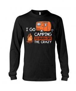 I go camping to burn crazy Long sleeve