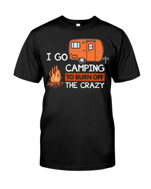 I go camping to burn crazy T-shirt