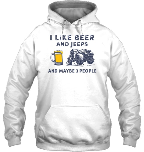 I like beer and jeeps and maybe 3 people hoodie