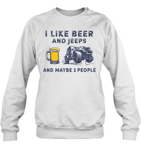 I like beer and jeeps and maybe 3 people sweatshirt