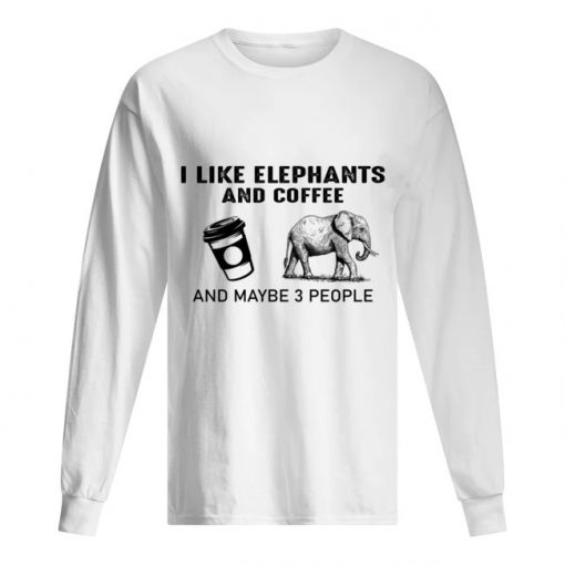 I like elephants and coffee and maybe 3 people Long sleeve