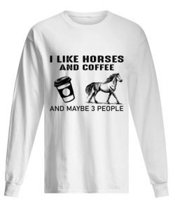 I like horses and coffee and maybe 3 people Long sleeve