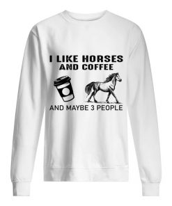 I like horses and coffee and maybe 3 people Sweatshirt