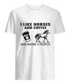 I like horses and coffee and maybe 3 people T-shirt