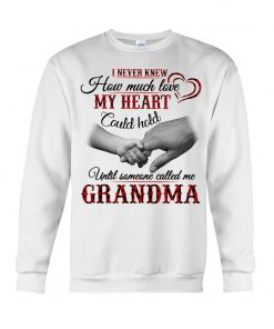 I never knew How much love my heart could hold until someone called me Grandma sweatshirt