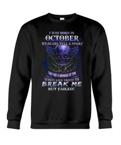 I was born in October My scars tell a story they are a reminder of time when life tried to break me but failed sweatshirt