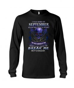 I was born in September My scars tell a story they are a reminder of time when life tried to break me but failed Skull Long sleeve