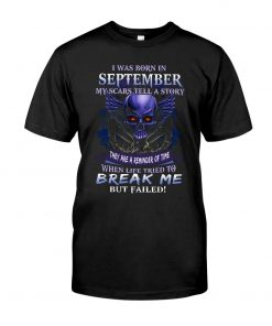 I was born in September My scars tell a story they are a reminder of time when life tried to break me but failed Skull T-shirt