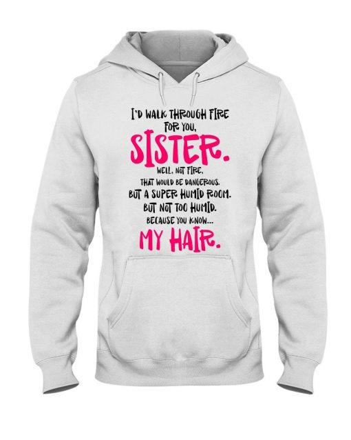 I'd walk through fire for you Sister Well not fire That would be dangerous but a super humid room Hoodie