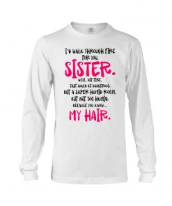 I'd walk through fire for you Sister Well not fire That would be dangerous but a super humid room Long sleeve