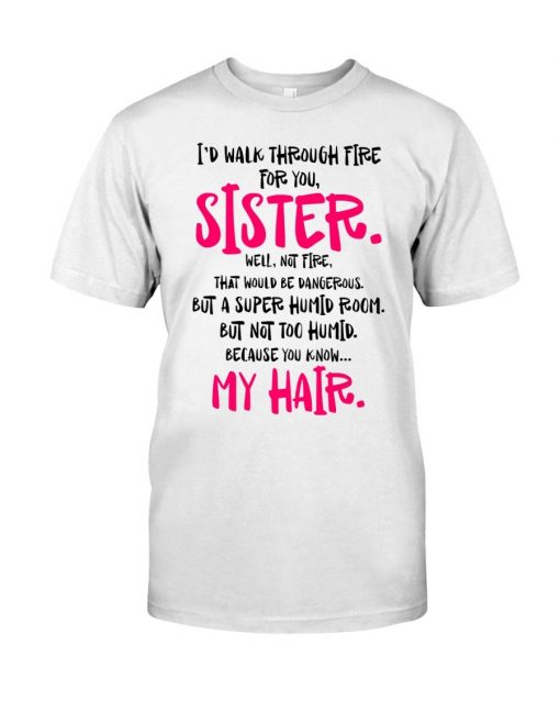 I'd walk through fire for you Sister Well not fire That would be dangerous but a super humid room T-shirt
