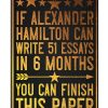 If Alexander Hamilton can write 51 essays in 6 months You can finish this paper poster