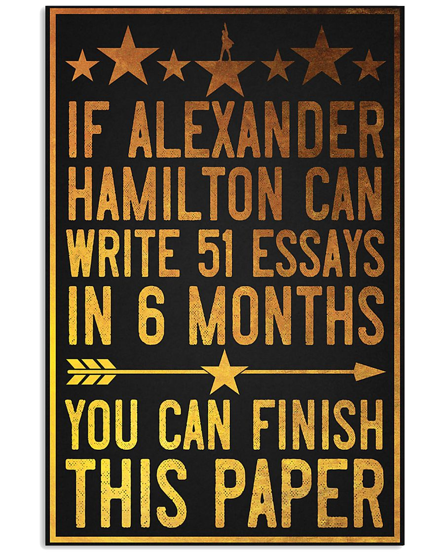 Awesome If Alexander Hamilton can write 51 essays in 6 months You can finish this paper poster