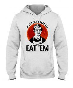 If you can't beat 'em eat 'em Jeffrey Dahmer Hoodie
