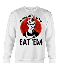 If you can't beat 'em eat 'em Jeffrey Dahmer Sweatshirt