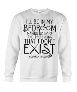 I'll be in my bedroom making no noise and pretending that I don't exist Sweatshirt