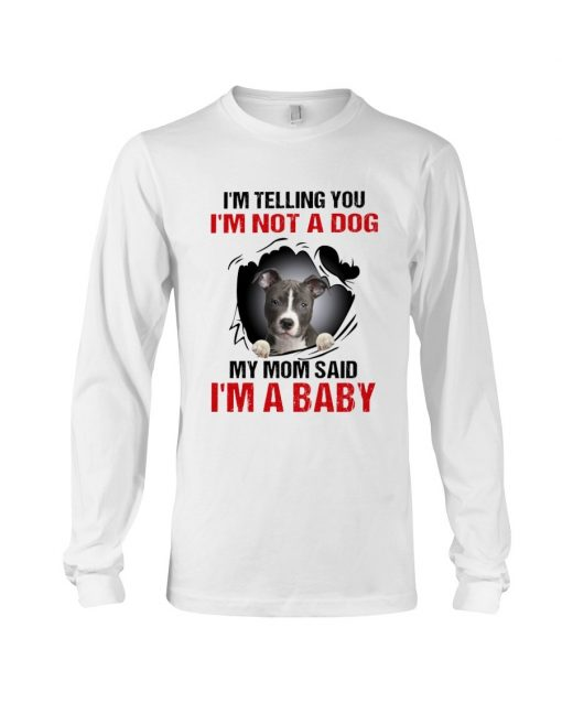 I'm telling you I'm not a dog my mom said I'm a baby Long sleeve