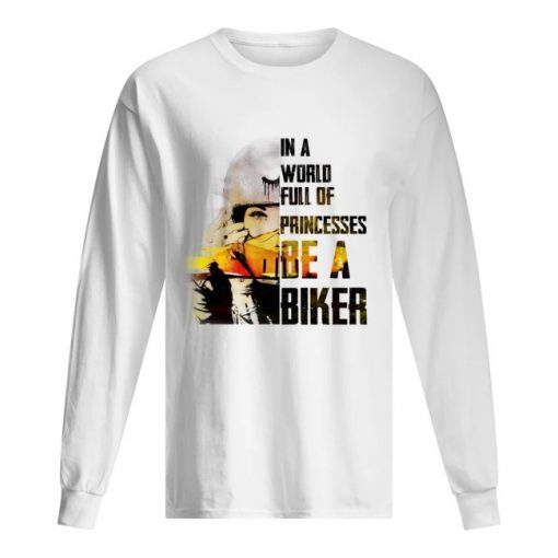 In a world full of princesses Be a biker long sleeve