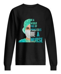 In a world full of princesses be a nurse Sweatshirt