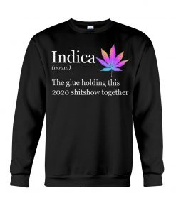 Indica definition The glue holding this 2020 shitshow together SWeatshirt