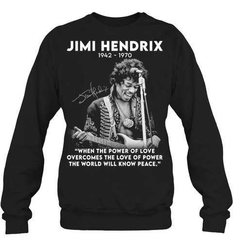 Jimi Hendrix 1942-1970 When The Power of Love Overcomes The Love of Power The World Will Know Peace sweatshirt