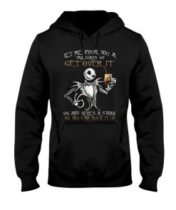 Let me pour you a tall glass of get over it oh and here's straw so you can suck it up Jack Skellington hoodie