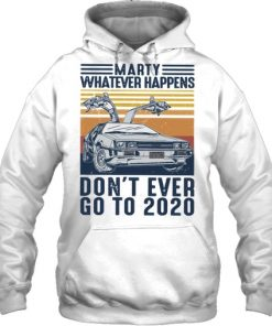 Marty whatever happens don't go to 2020 hoodie