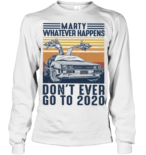 Marty whatever happens don't go to 2020 long sleeve