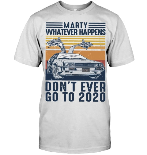 Marty whatever happens don't go to 2020 shirt