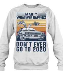Marty whatever happens don't go to 2020 sweatshirt