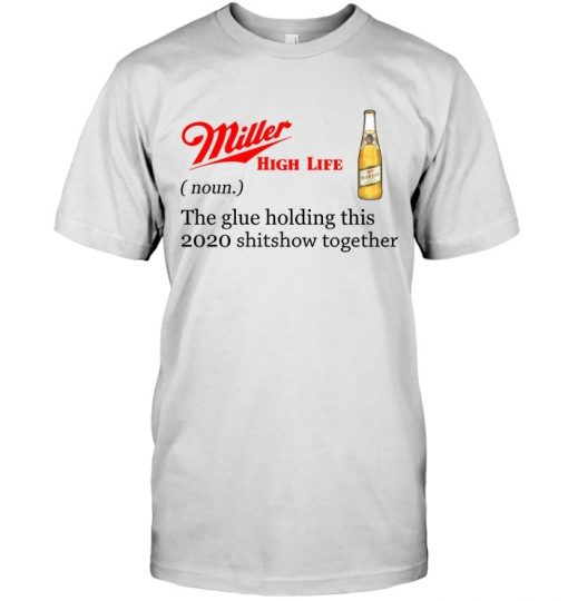 Miller High Life definition The glue holding this 2020 shitshow together T-shirt